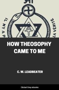 How Theosophy Came to Me By Charles Webster Leadbeater