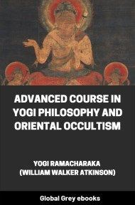 Advanced Course in Yogi Philosophy and Oriental Occultism By Yogi Ramacharaka (William Walker Atkinson)