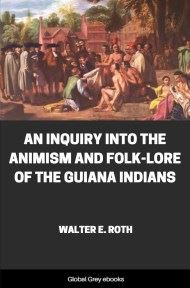 An Inquiry into the Animism and Folk-Lore of the Guiana Indians By Walter E. Roth