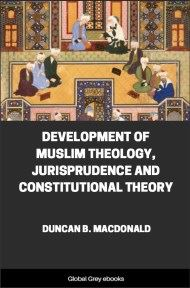 Development of Muslim Theology, Jurisprudence and Constitutional Theory By Duncan B. MacDonald