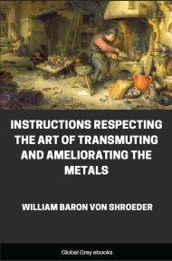 Instructions Respecting The Art Of Transmuting And Ameliorating The Metals By William Baron Von Shroeder