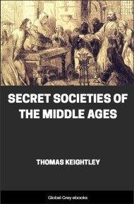Secret Societies of the Middle Ages By Thomas Keightley